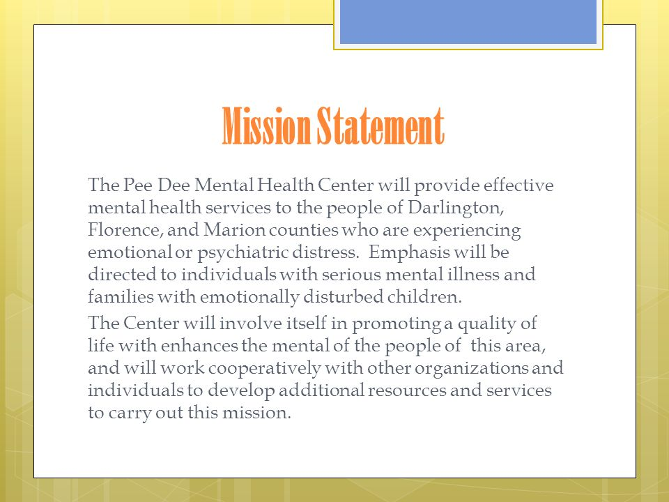 Mission Statement The Pee Dee Mental Health Center will provide effective mental health services to the people of Darlington, Florence, and Marion counties who are experiencing emotional or psychiatric distress.