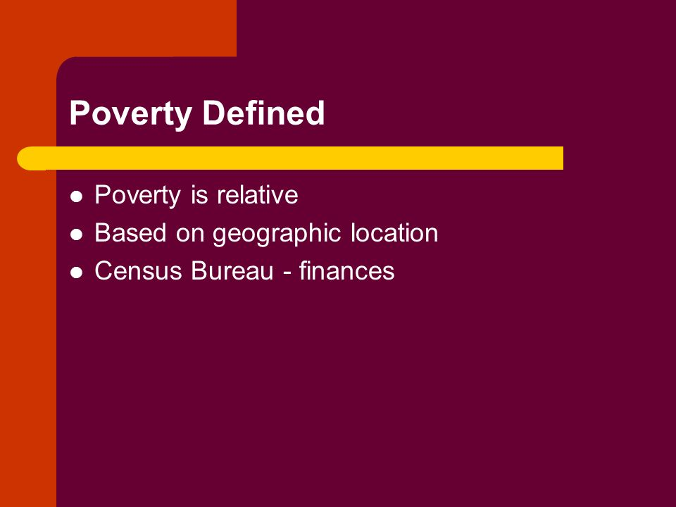 Poverty Defined Poverty is relative Based on geographic location Census Bureau - finances