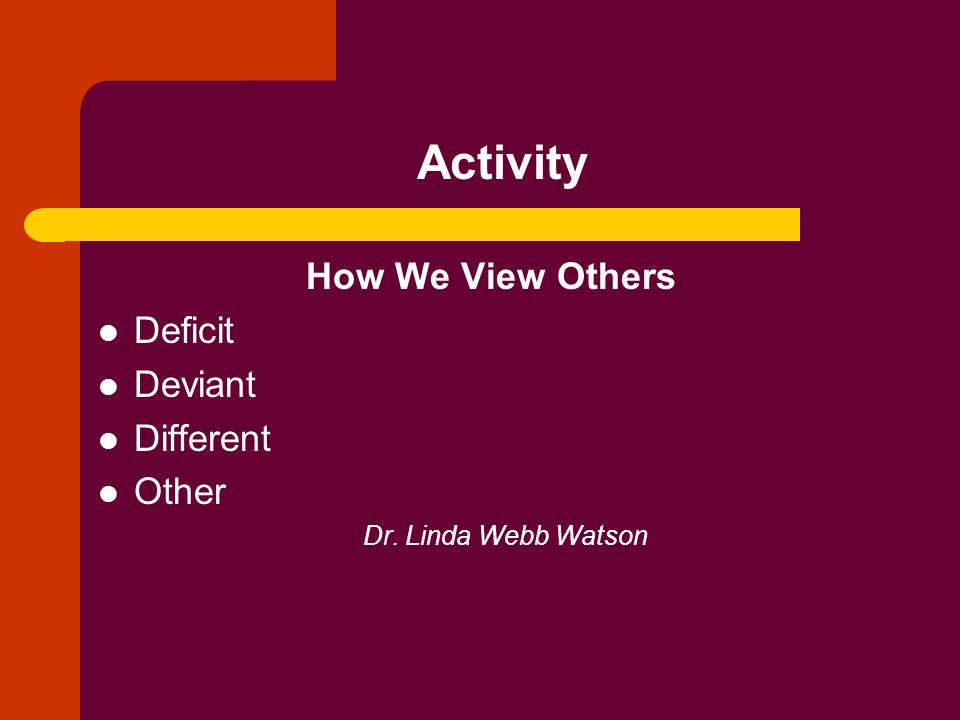Activity How We View Others Deficit Deviant Different Other Dr. Linda Webb Watson