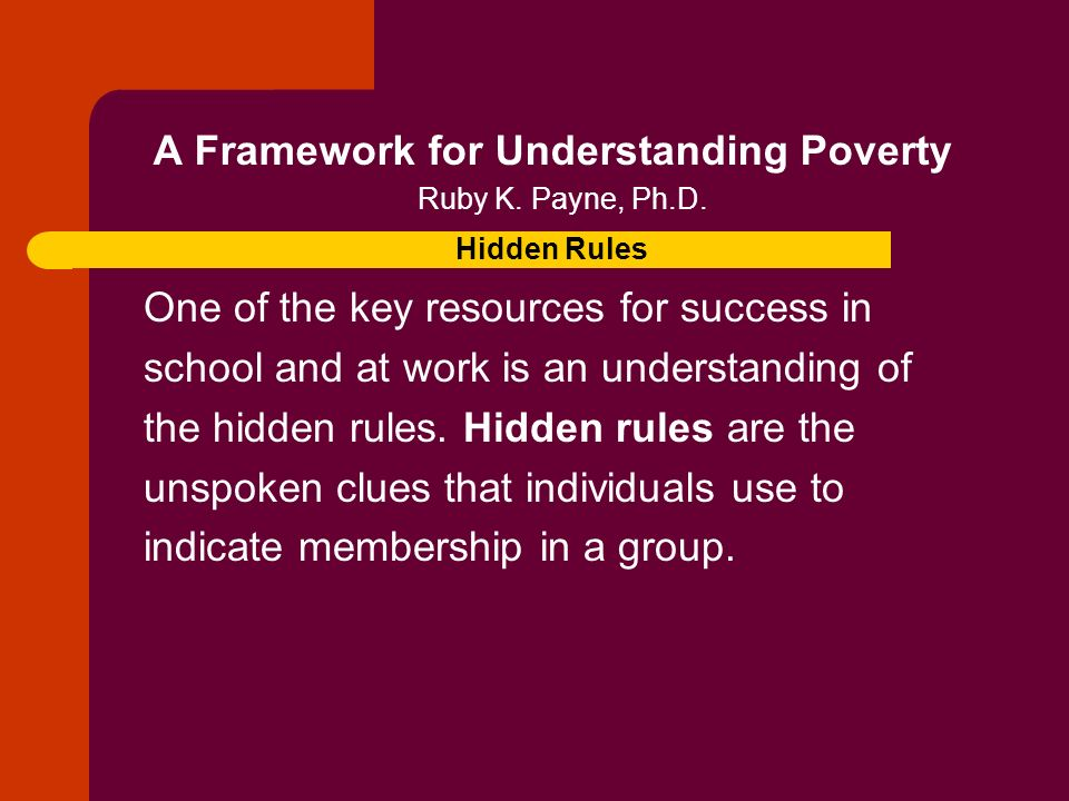 A Framework for Understanding Poverty Ruby K. Payne, Ph.D. Hidden Rules One of the key resources for success in school and at work is an understanding
