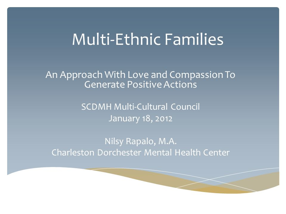 Multi-Ethnic Families An Approach With Love and Compassion To Generate Positive Actions SCDMH Multi-Cultural Council January 18, 2012 Nilsy Rapalo, M.A.