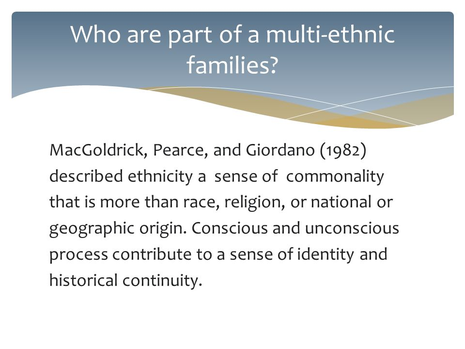 MacGoldrick, Pearce, and Giordano (1982) described ethnicity a sense of commonality that is more than race, religion, or national or geographic origin.