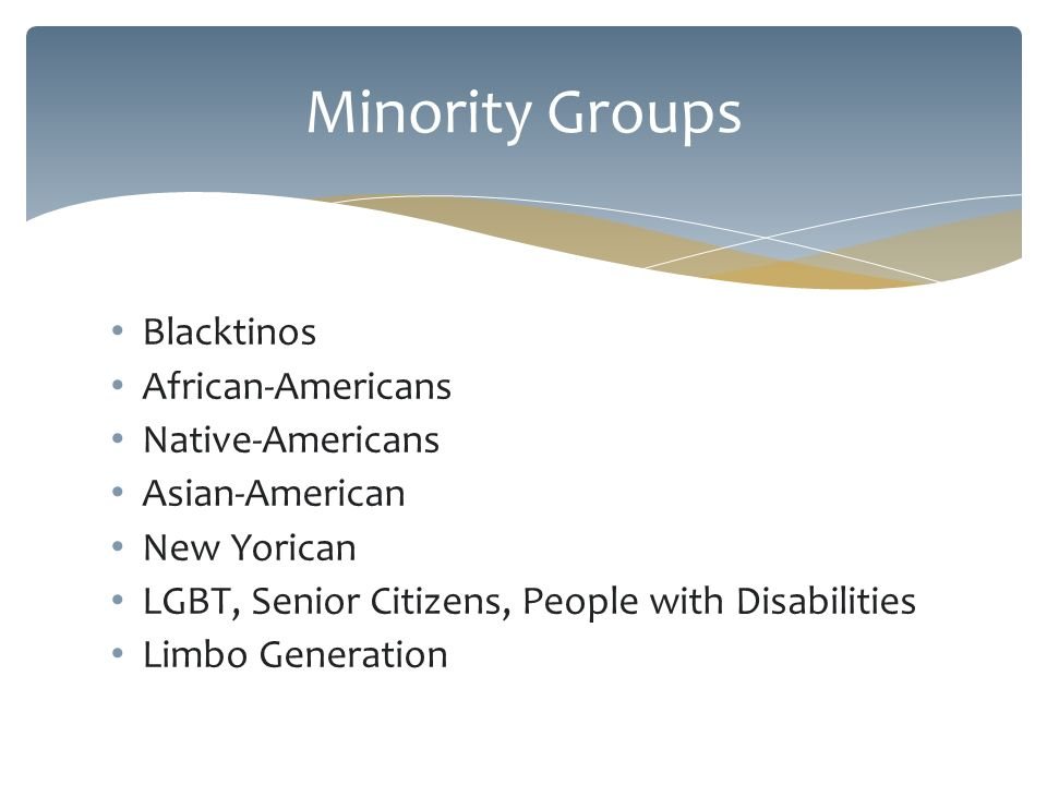 Blacktinos African-Americans Native-Americans Asian-American New Yorican LGBT, Senior Citizens, People with Disabilities Limbo Generation Minority Groups