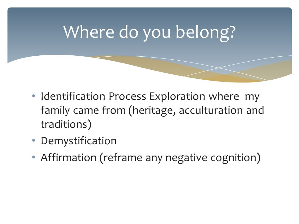 Identification Process Exploration where my family came from (heritage, acculturation and traditions) Demystification Affirmation (reframe any negative cognition) Where do you belong