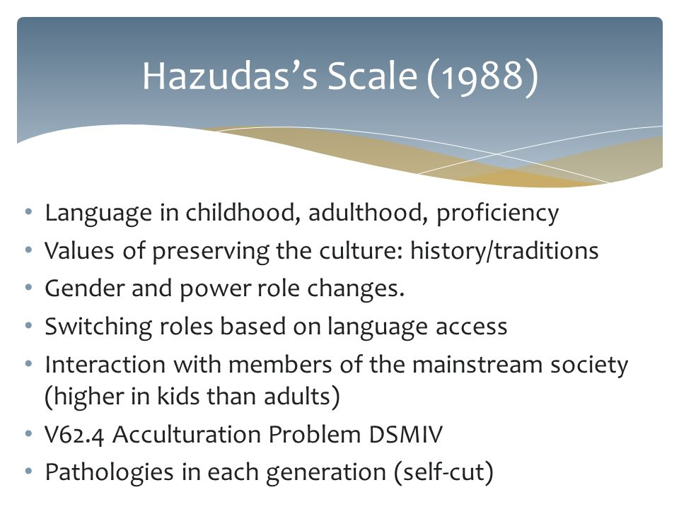 Language in childhood, adulthood, proficiency Values of preserving the culture: history/traditions Gender and power role changes.