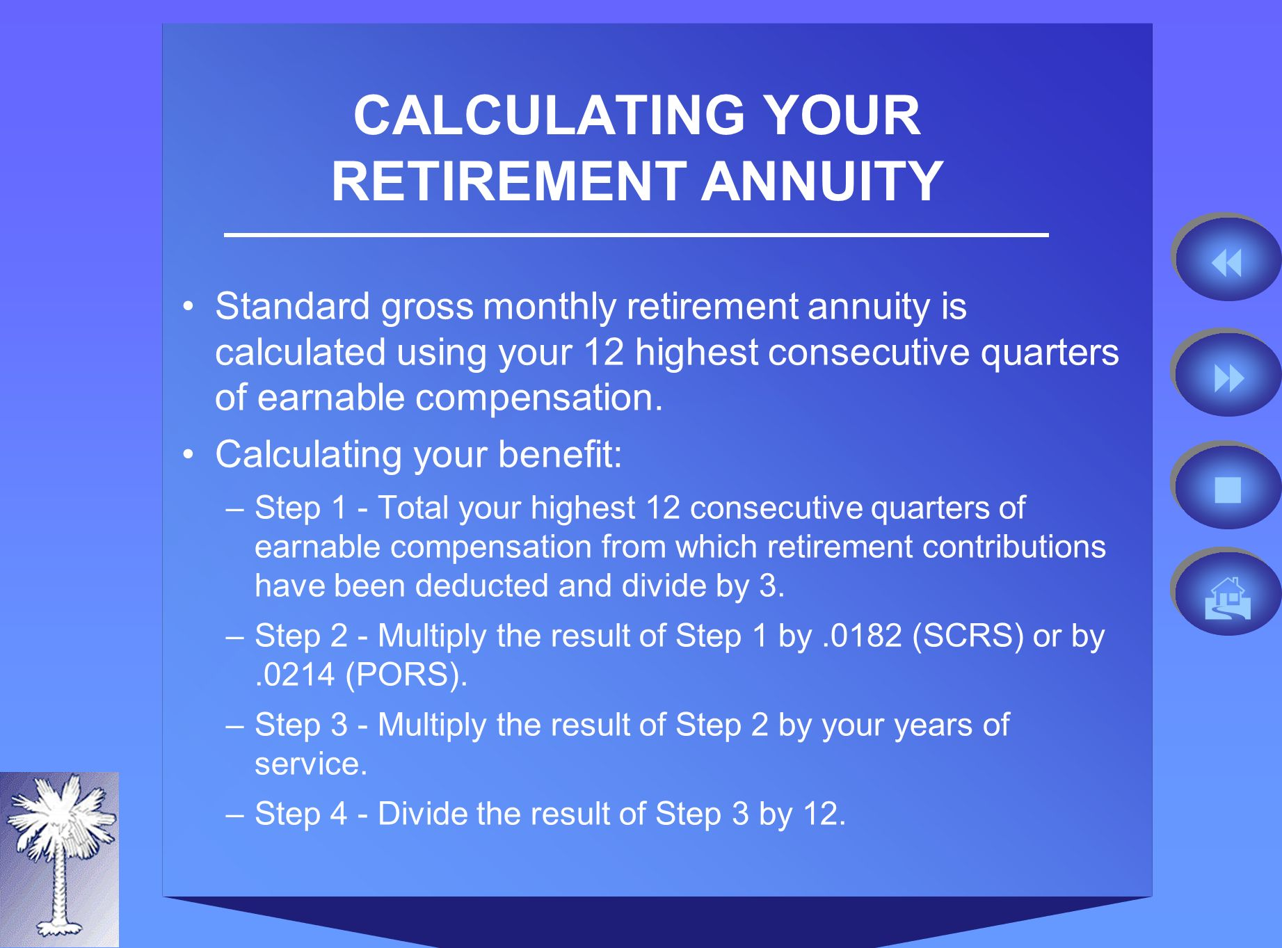 CALCULATING YOUR RETIREMENT ANNUITY Standard gross monthly retirement annuity is calculated using your 12 highest consecutive quarters of earnable compensation.