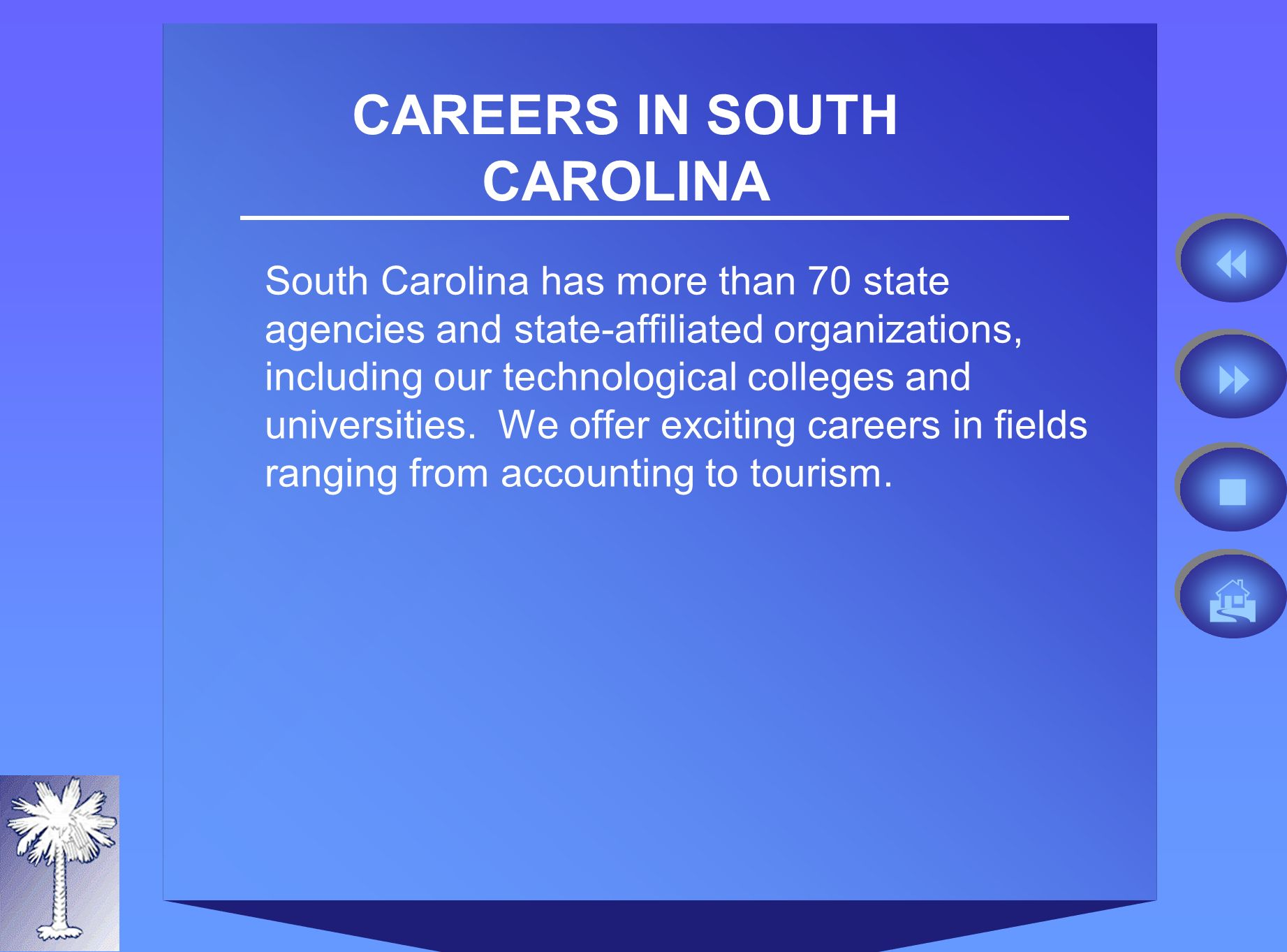 CAREERS IN SOUTH CAROLINA South Carolina has more than 70 state agencies and state-affiliated organizations, including our technological colleges and universities.