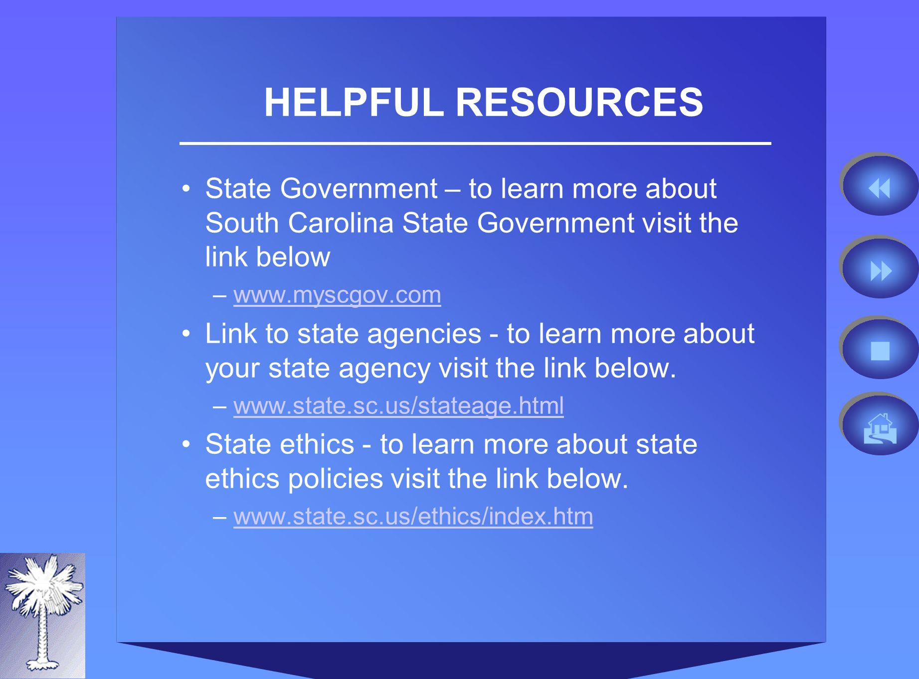 HELPFUL RESOURCES State Government – to learn more about South Carolina State Government visit the link below –  Link to state agencies - to learn more about your state agency visit the link below.