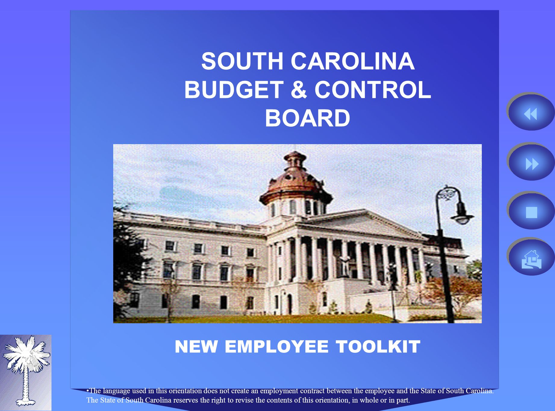 SOUTH CAROLINA BUDGET & CONTROL BOARD NEW EMPLOYEE TOOLKIT The language used in this orientation does not create an employment contract between the employee and the State of South Carolina.