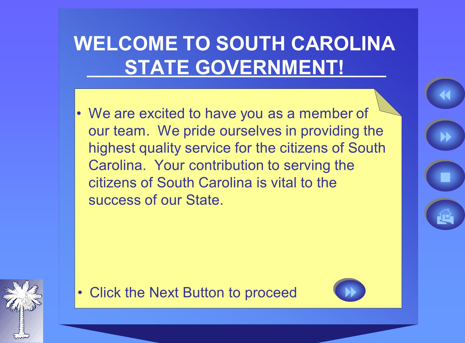 WELCOME TO SOUTH CAROLINA STATE GOVERNMENT. We are excited to have you as a member of our team.