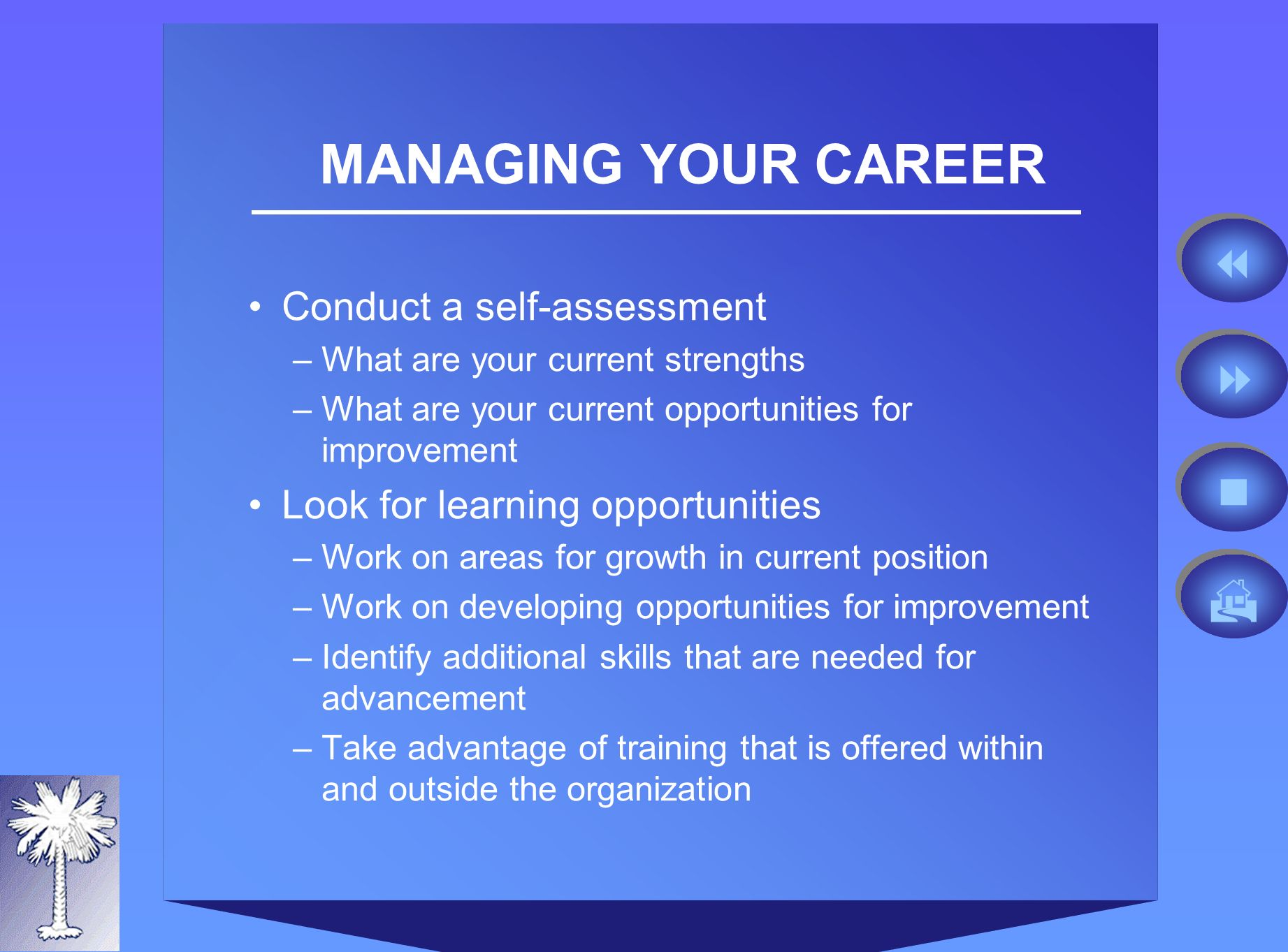 MANAGING YOUR CAREER Conduct a self-assessment –What are your current strengths –What are your current opportunities for improvement Look for learning opportunities –Work on areas for growth in current position –Work on developing opportunities for improvement –Identify additional skills that are needed for advancement –Take advantage of training that is offered within and outside the organization