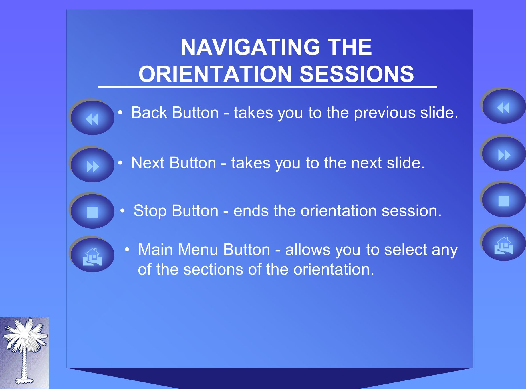 NAVIGATING THE ORIENTATION SESSIONS Back Button - takes you to the previous slide.