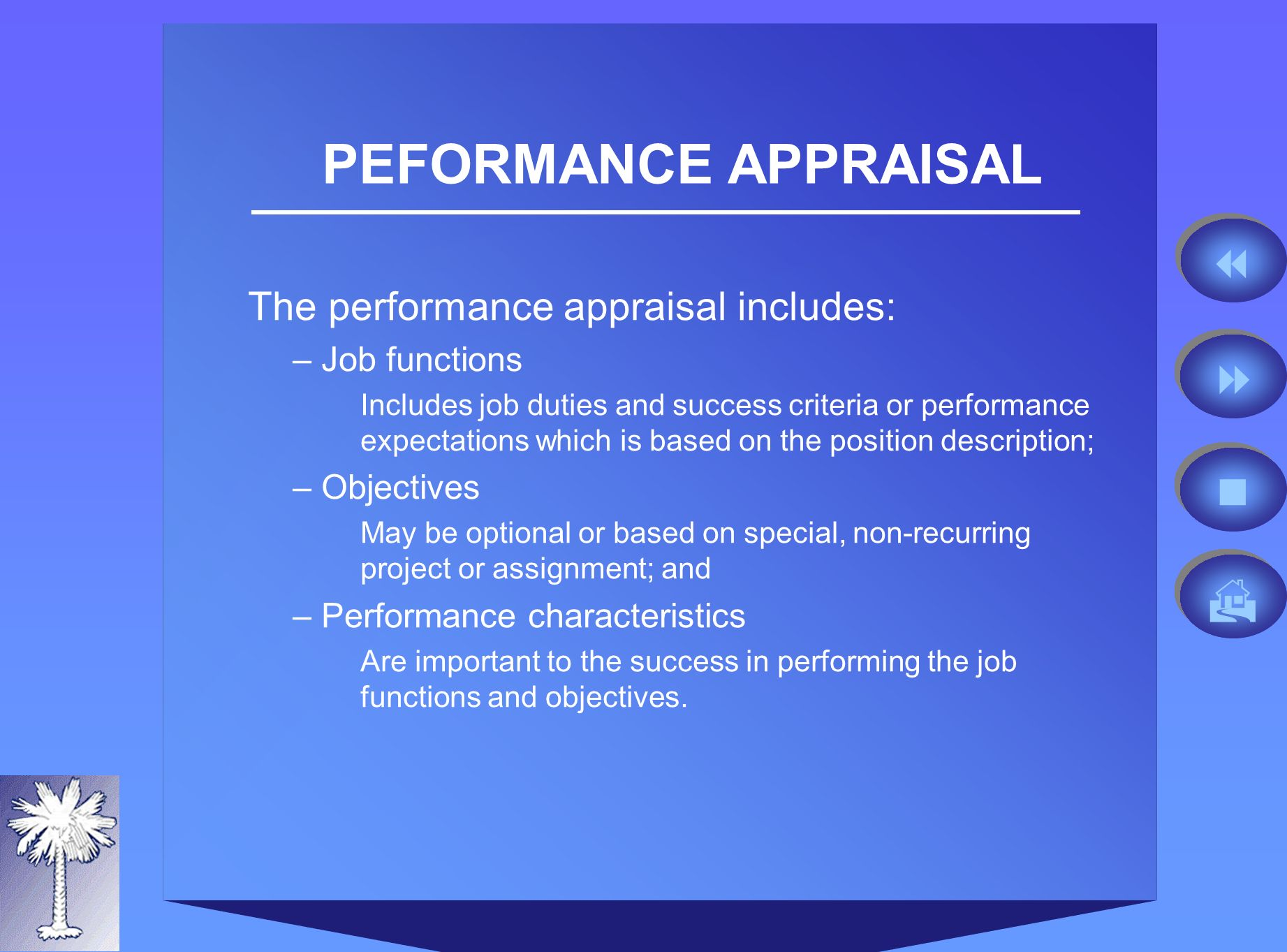 PEFORMANCE APPRAISAL The performance appraisal includes: –Job functions Includes job duties and success criteria or performance expectations which is based on the position description; –Objectives May be optional or based on special, non-recurring project or assignment; and –Performance characteristics Are important to the success in performing the job functions and objectives.
