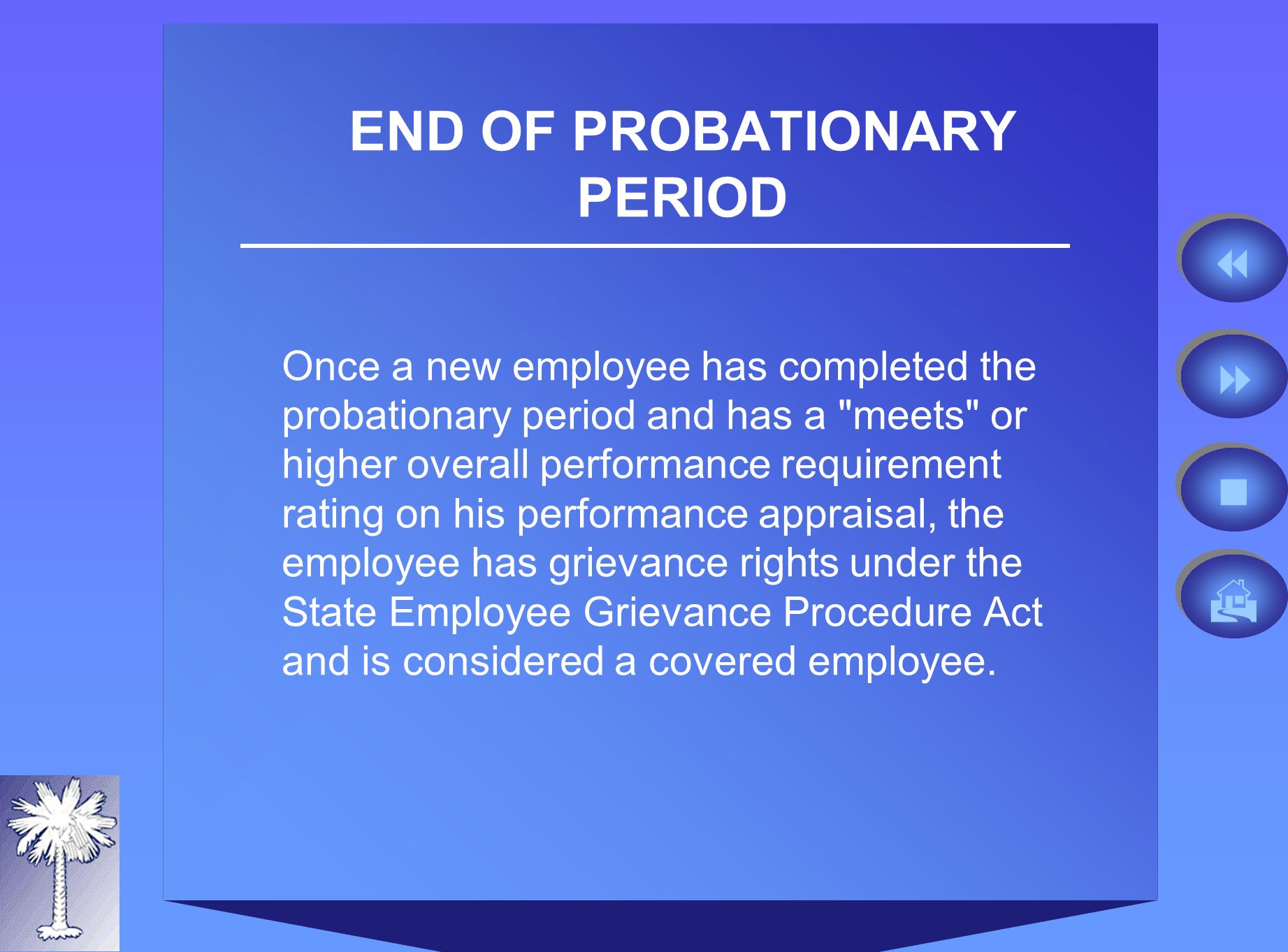 END OF PROBATIONARY PERIOD Once a new employee has completed the probationary period and has a meets or higher overall performance requirement rating on his performance appraisal, the employee has grievance rights under the State Employee Grievance Procedure Act and is considered a covered employee.