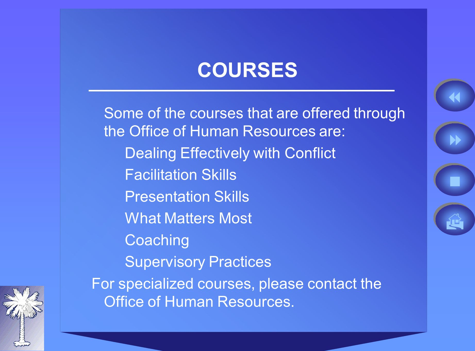 COURSES Some of the courses that are offered through the Office of Human Resources are: Dealing Effectively with Conflict Facilitation Skills Presentation Skills What Matters Most Coaching Supervisory Practices For specialized courses, please contact the Office of Human Resources.