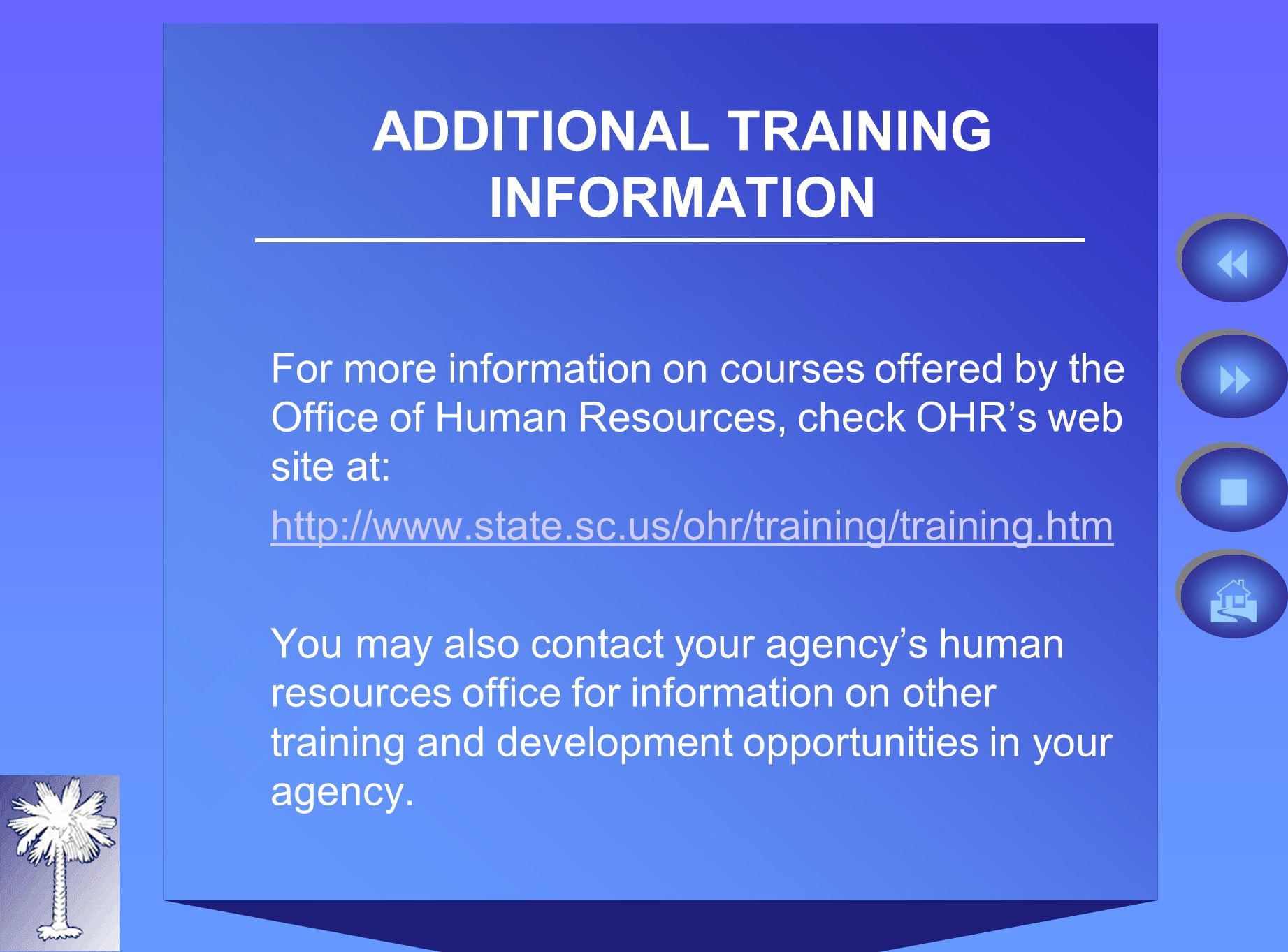 ADDITIONAL TRAINING INFORMATION For more information on courses offered by the Office of Human Resources, check OHRs web site at:   You may also contact your agencys human resources office for information on other training and development opportunities in your agency.