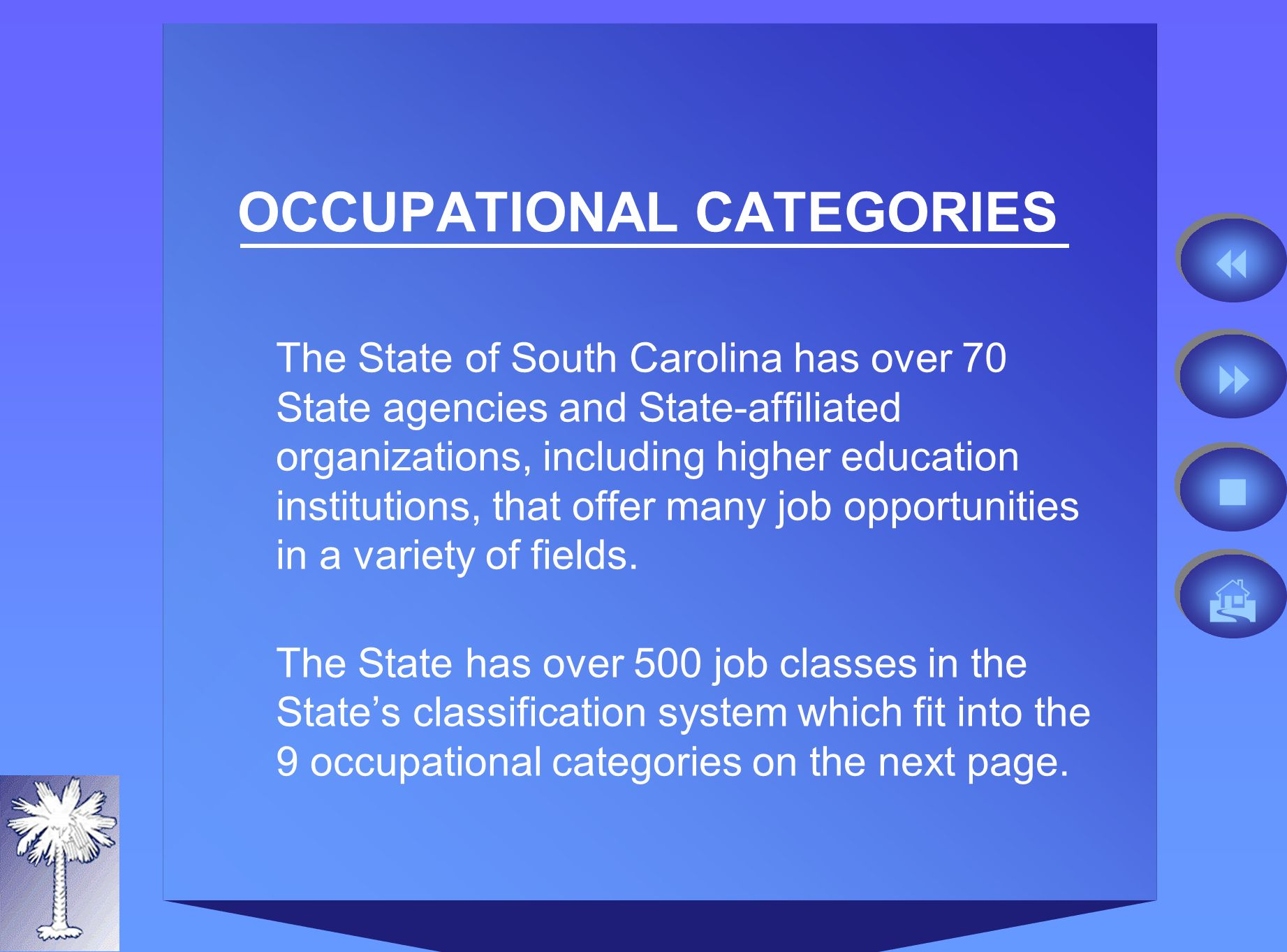 OCCUPATIONAL CATEGORIES The State of South Carolina has over 70 State agencies and State-affiliated organizations, including higher education institutions, that offer many job opportunities in a variety of fields.