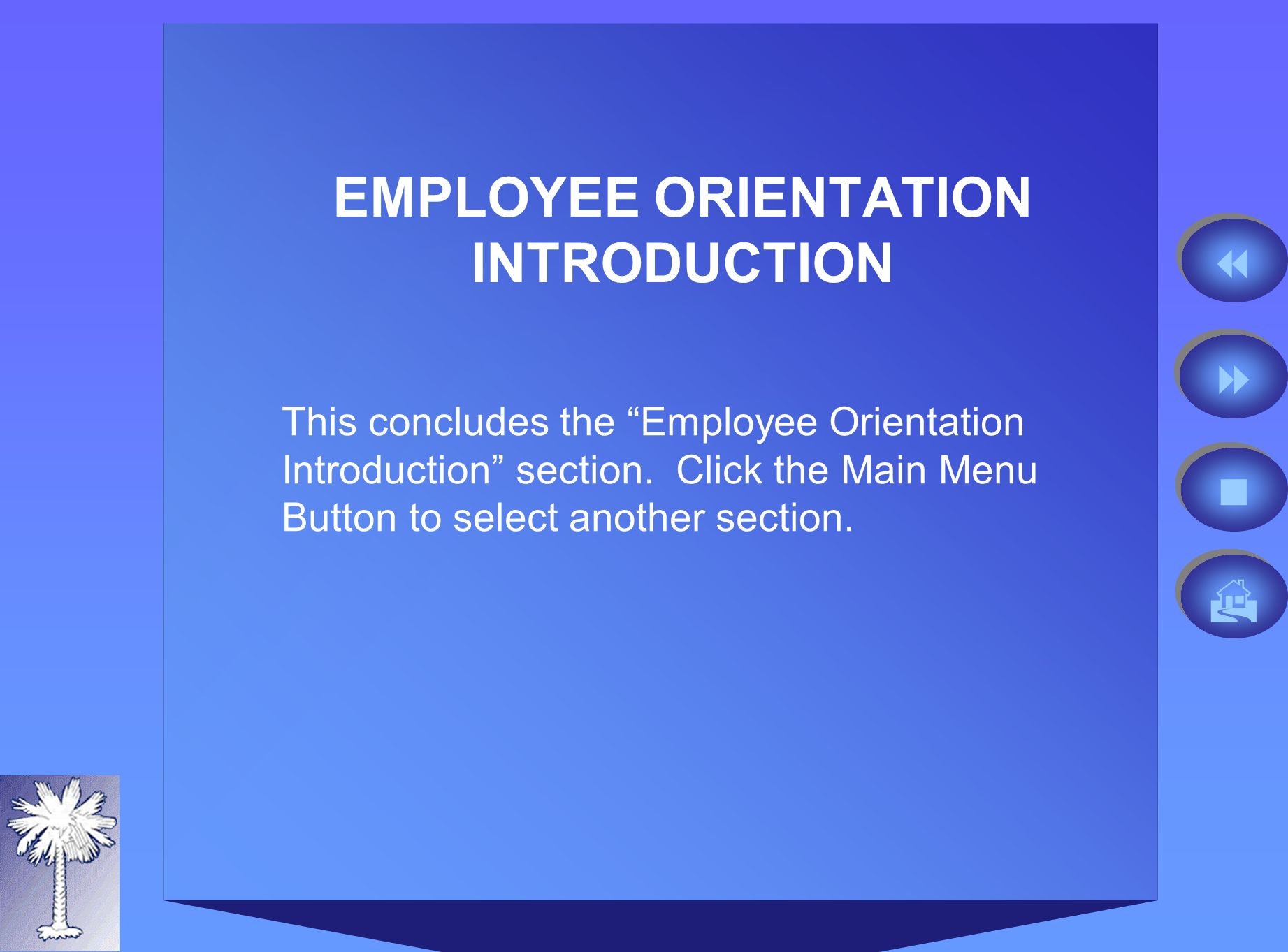 MAIN MENU Introduction to Employee Orientation Introduction to South Carolina State Government EmploymentIntroduction to South Carolina State Government Employment New Employee Toolkit Your Career Your Benefits Your Compensation Your Retirement Click on the section that you want or click the Back Button to return to the last slide.