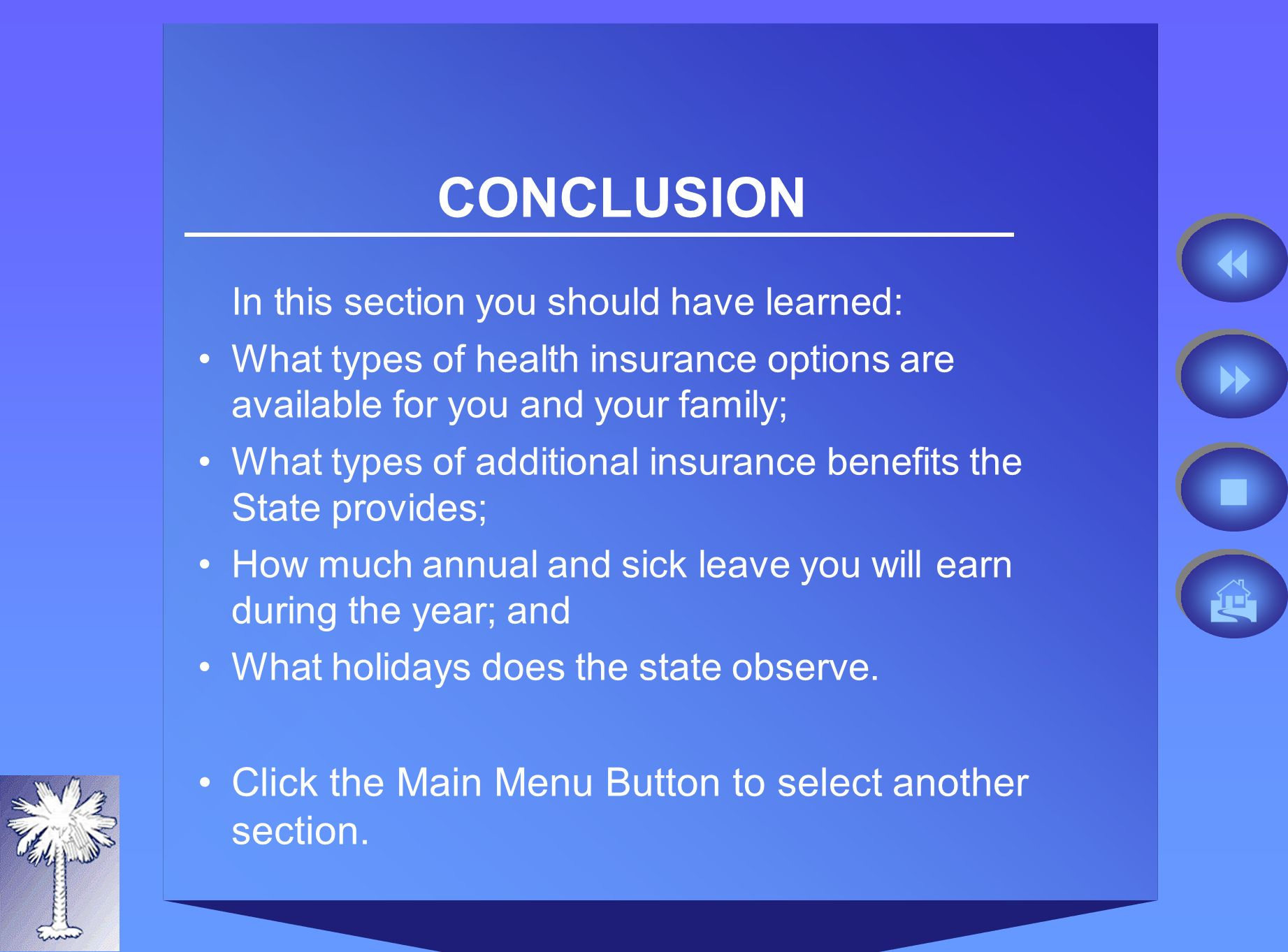 CONCLUSION In this section you should have learned: What types of health insurance options are available for you and your family; What types of additional insurance benefits the State provides; How much annual and sick leave you will earn during the year; and What holidays does the state observe.