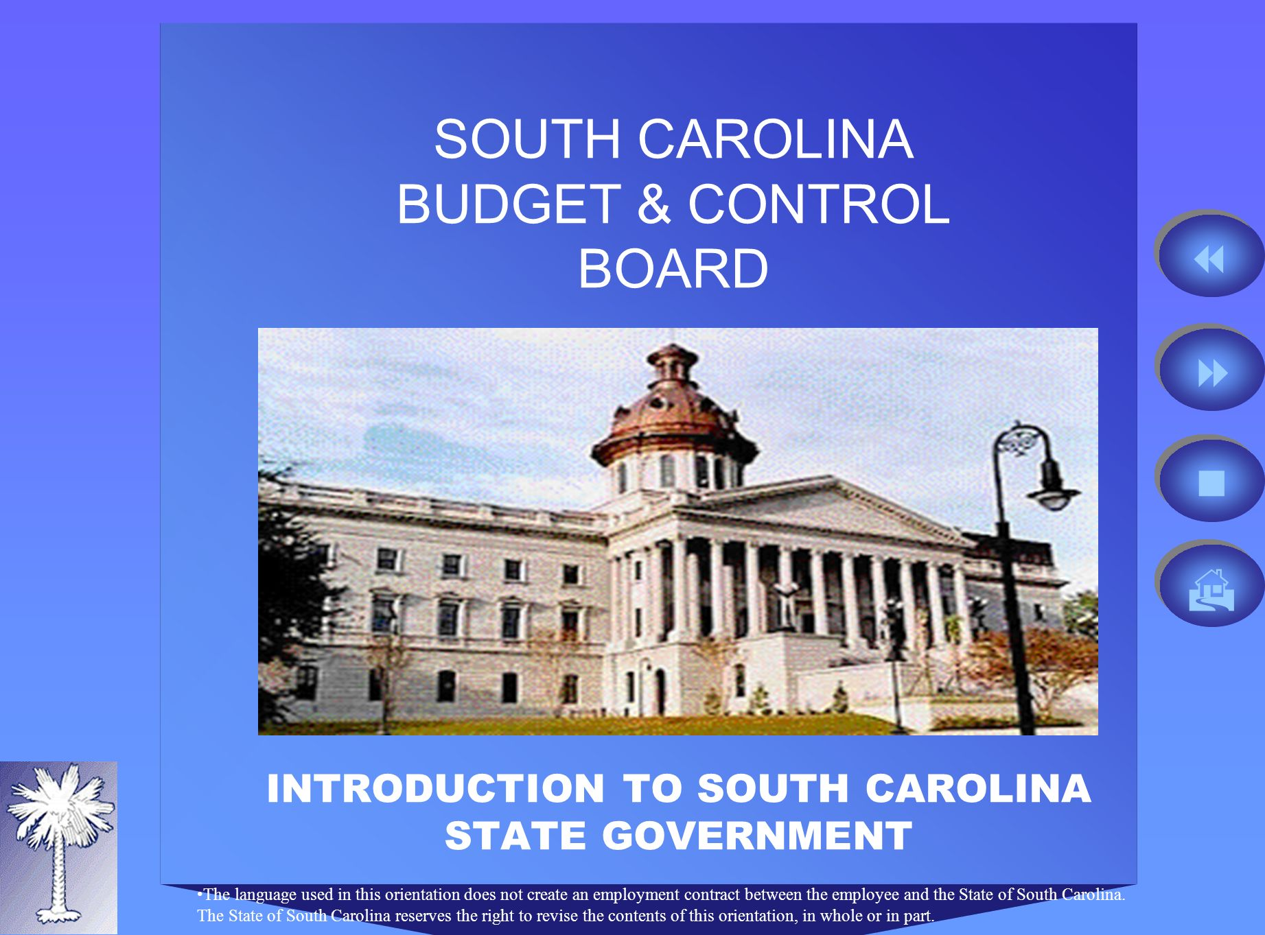 SOUTH CAROLINA BUDGET & CONTROL BOARD INTRODUCTION TO SOUTH CAROLINA STATE GOVERNMENT The language used in this orientation does not create an employment contract between the employee and the State of South Carolina.