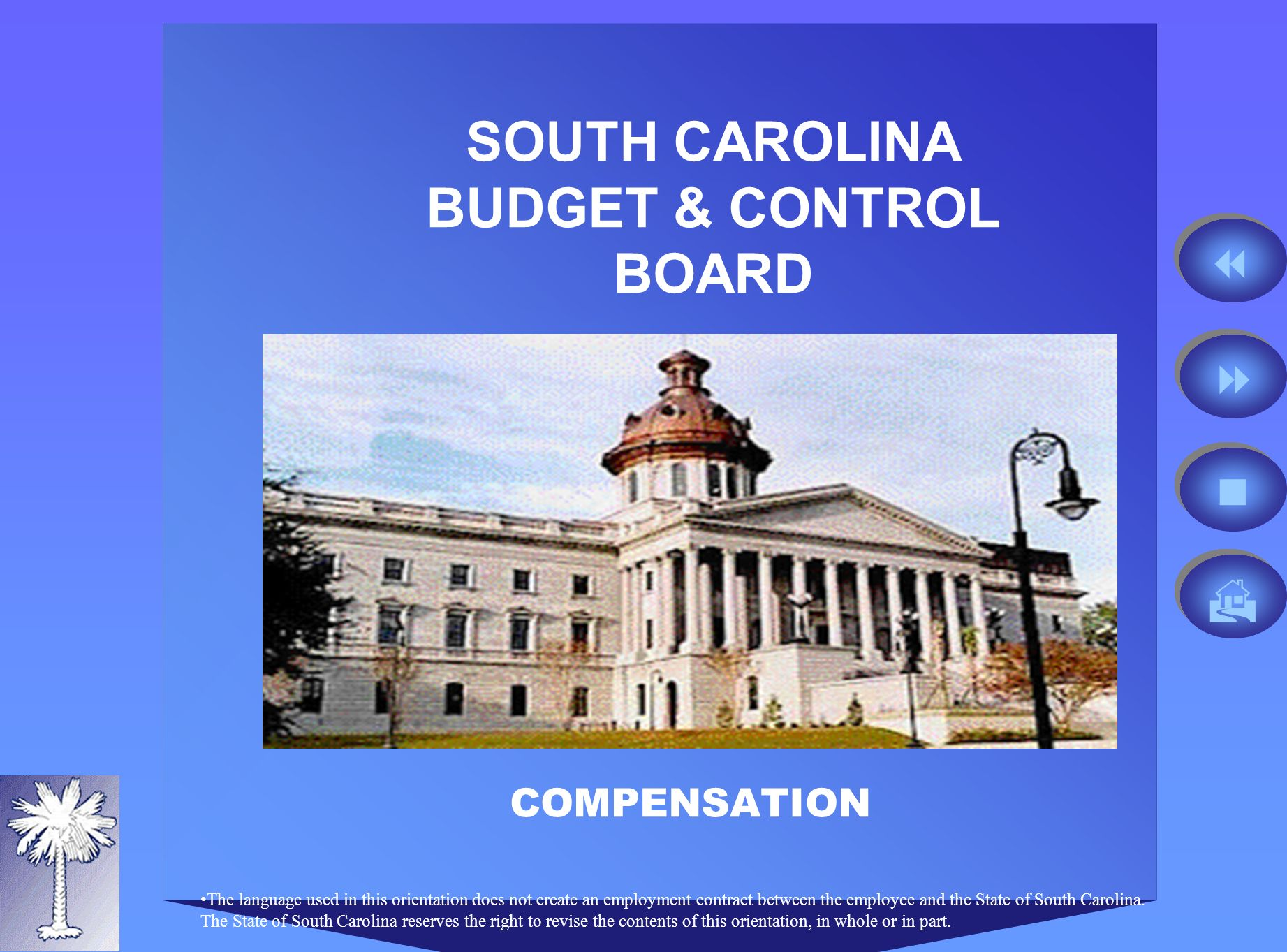 SOUTH CAROLINA BUDGET & CONTROL BOARD COMPENSATION The language used in this orientation does not create an employment contract between the employee and the State of South Carolina.