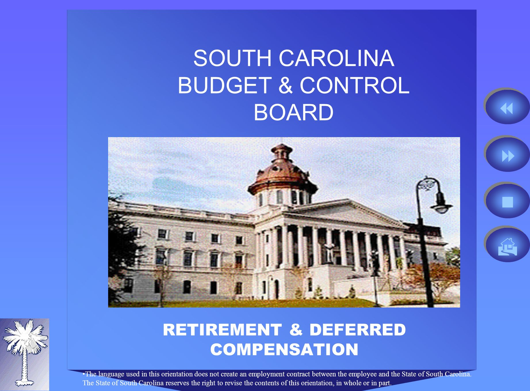 SOUTH CAROLINA BUDGET & CONTROL BOARD RETIREMENT & DEFERRED COMPENSATION The language used in this orientation does not create an employment contract between the employee and the State of South Carolina.