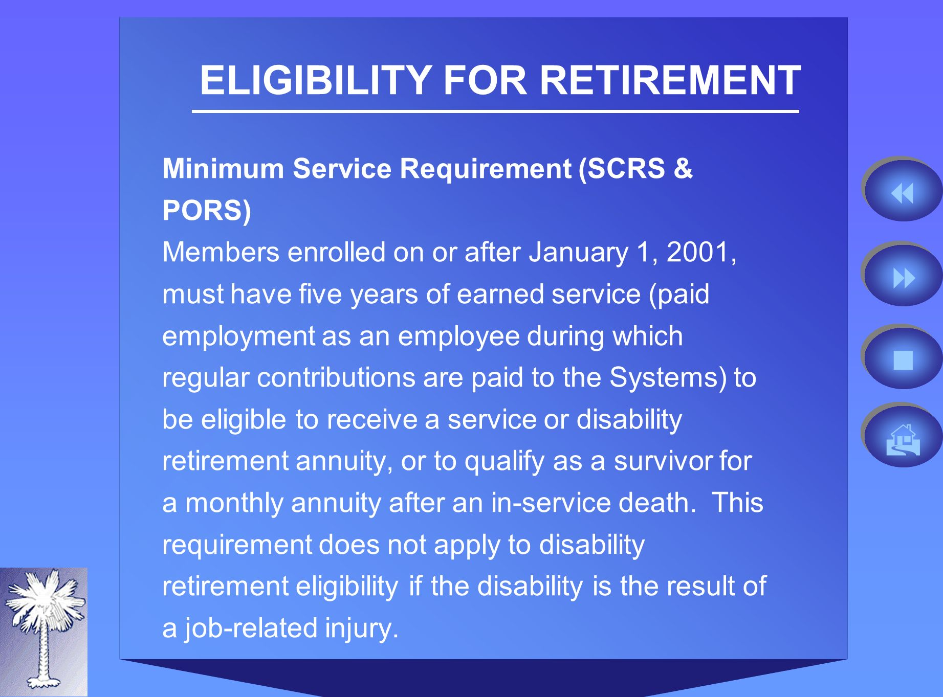ELIGIBILITY FOR RETIREMENT Minimum Service Requirement (SCRS & PORS) Members enrolled on or after January 1, 2001, must have five years of earned service (paid employment as an employee during which regular contributions are paid to the Systems) to be eligible to receive a service or disability retirement annuity, or to qualify as a survivor for a monthly annuity after an in-service death.