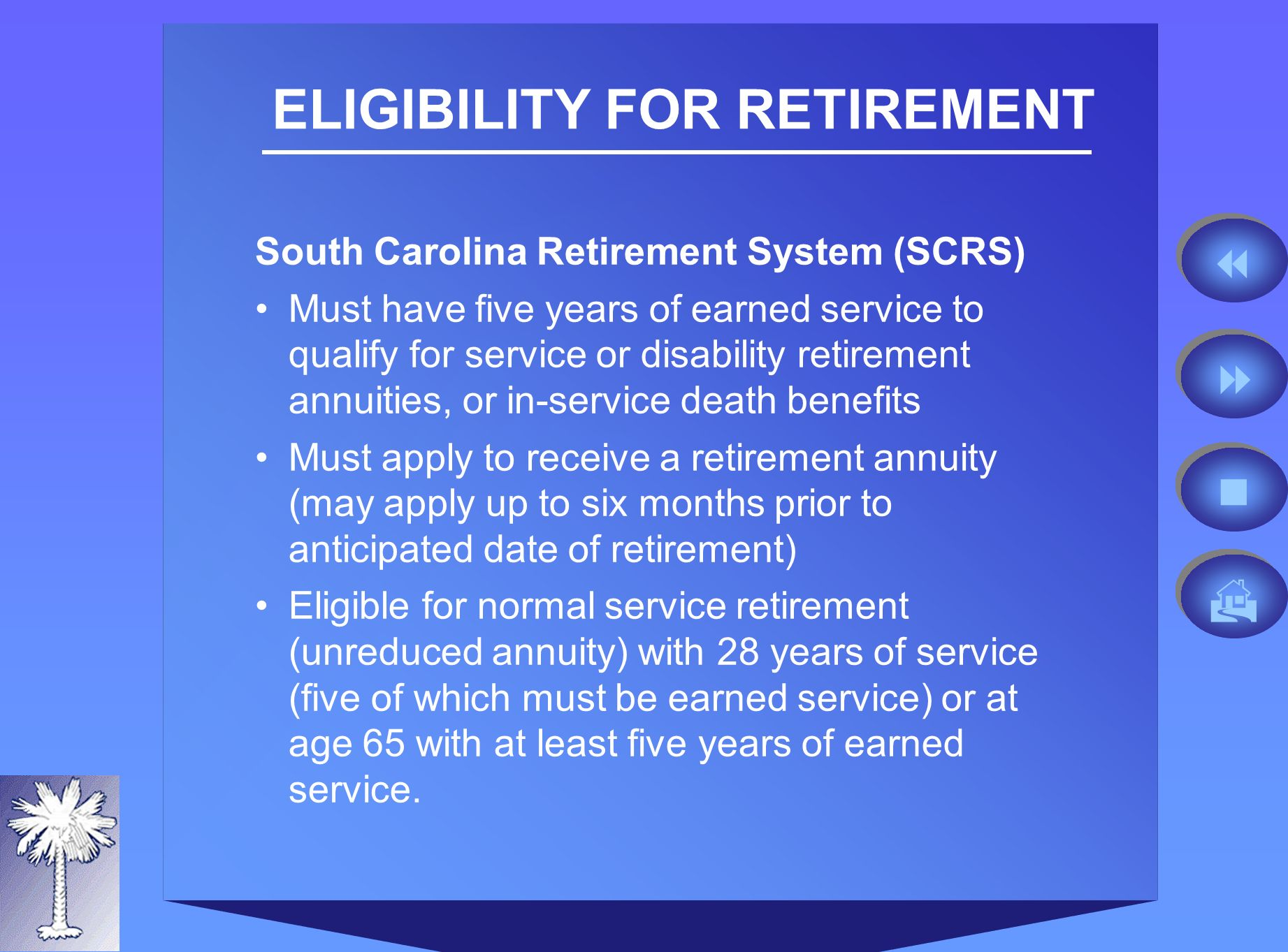 ELIGIBILITY FOR RETIREMENT South Carolina Retirement System (SCRS) Must have five years of earned service to qualify for service or disability retirement annuities, or in-service death benefits Must apply to receive a retirement annuity (may apply up to six months prior to anticipated date of retirement) Eligible for normal service retirement (unreduced annuity) with 28 years of service (five of which must be earned service) or at age 65 with at least five years of earned service.