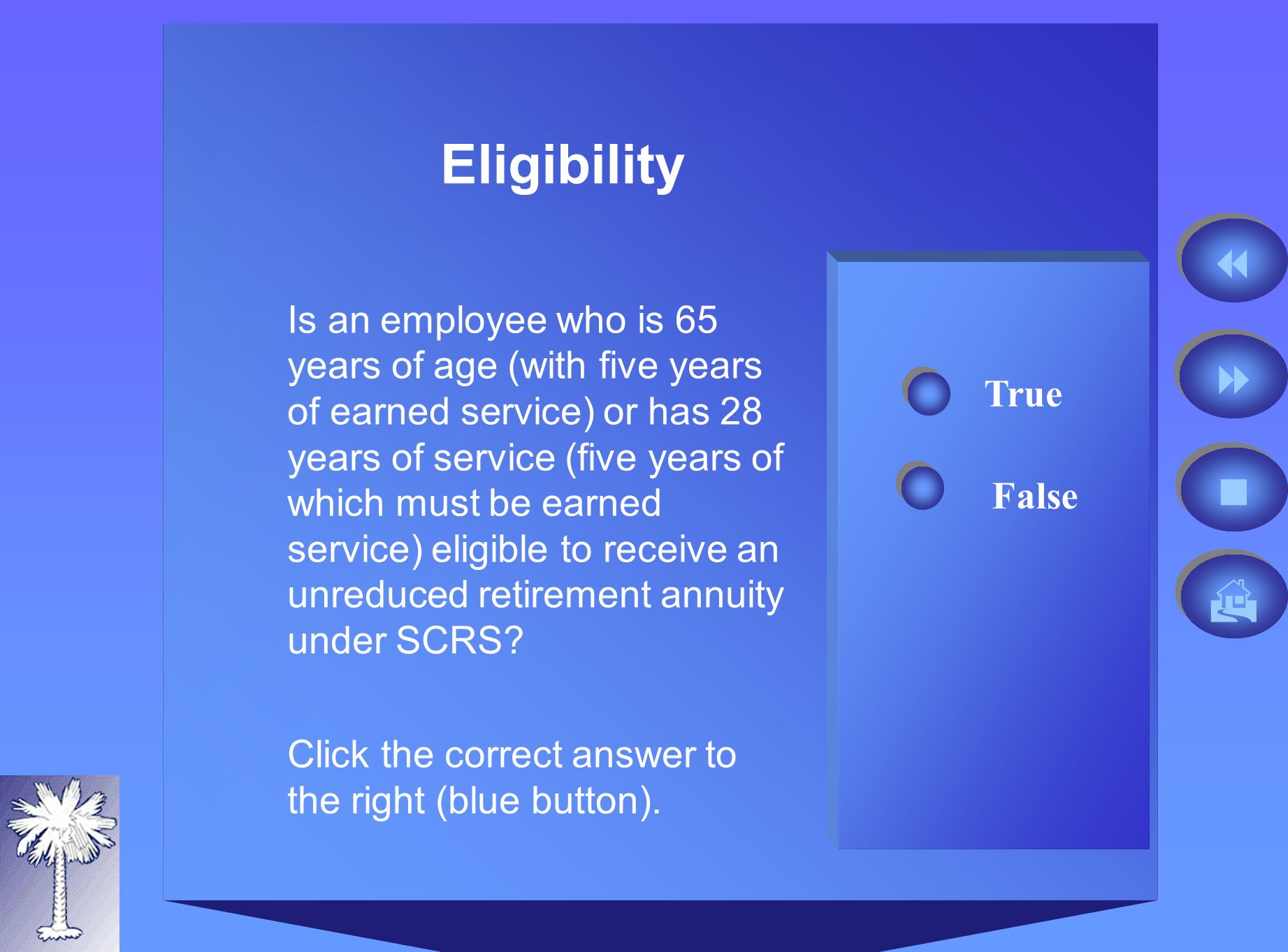 Eligibility False True Is an employee who is 65 years of age (with five years of earned service) or has 28 years of service (five years of which must be earned service) eligible to receive an unreduced retirement annuity under SCRS.