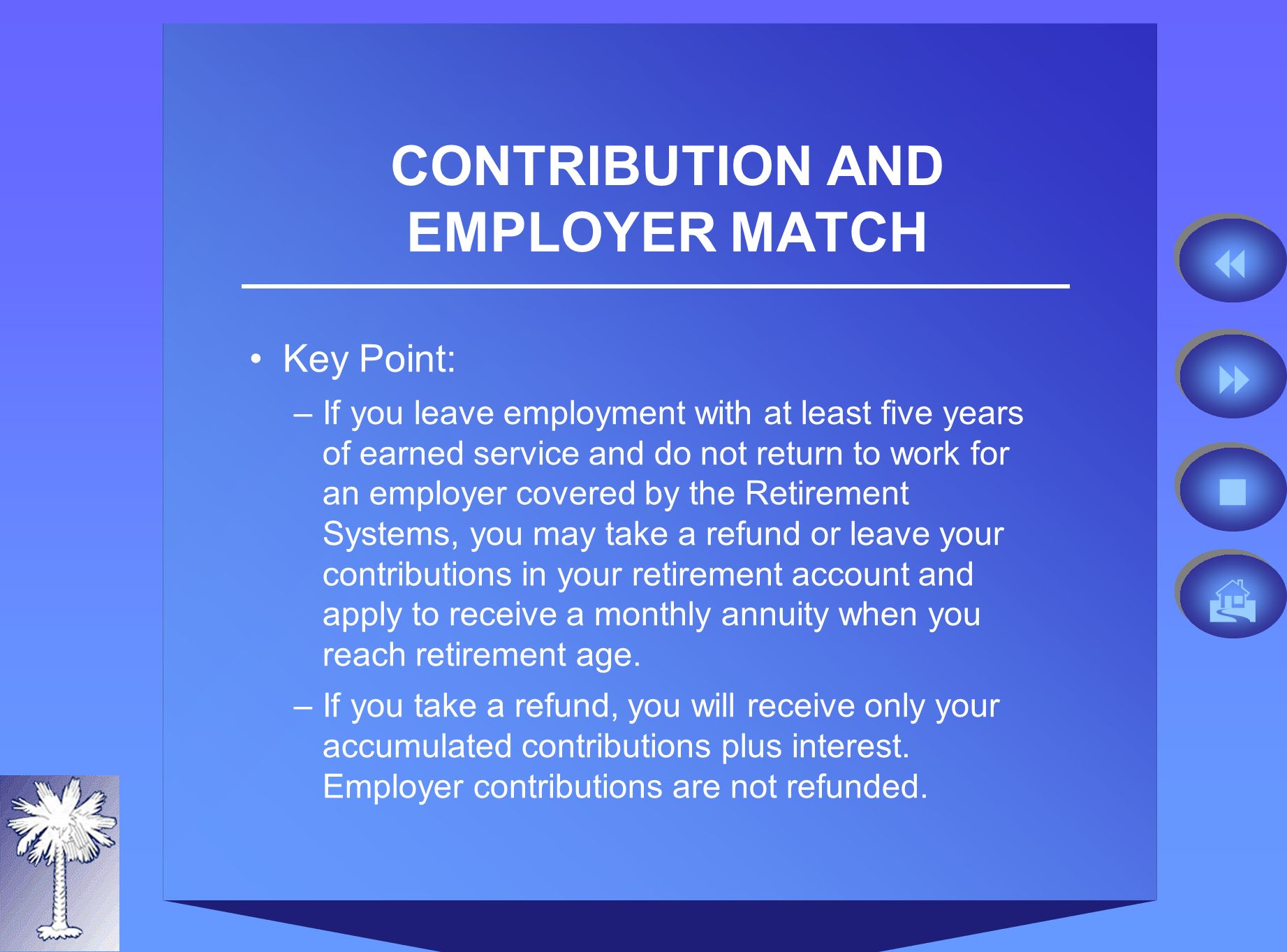 CONTRIBUTION AND EMPLOYER MATCH Key Point: –If you leave employment with at least five years of earned service and do not return to work for an employer covered by the Retirement Systems, you may take a refund or leave your contributions in your retirement account and apply to receive a monthly annuity when you reach retirement age.