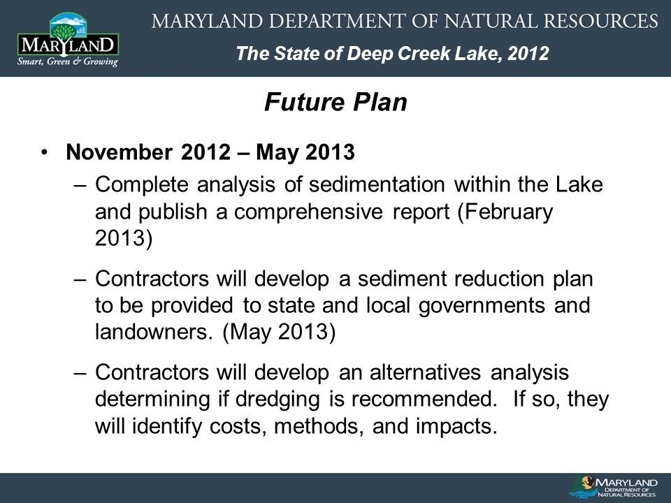 The State of Deep Creek Lake, 2012 Future Plan November 2012 – May 2013 –Complete analysis of sedimentation within the Lake and publish a comprehensive report (February 2013) –Contractors will develop a sediment reduction plan to be provided to state and local governments and landowners.