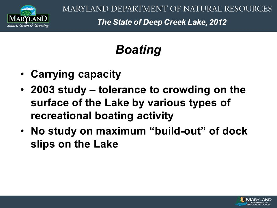 The State of Deep Creek Lake, 2012 Carrying capacity 2003 study – tolerance to crowding on the surface of the Lake by various types of recreational boating activity No study on maximum build-out of dock slips on the Lake Boating