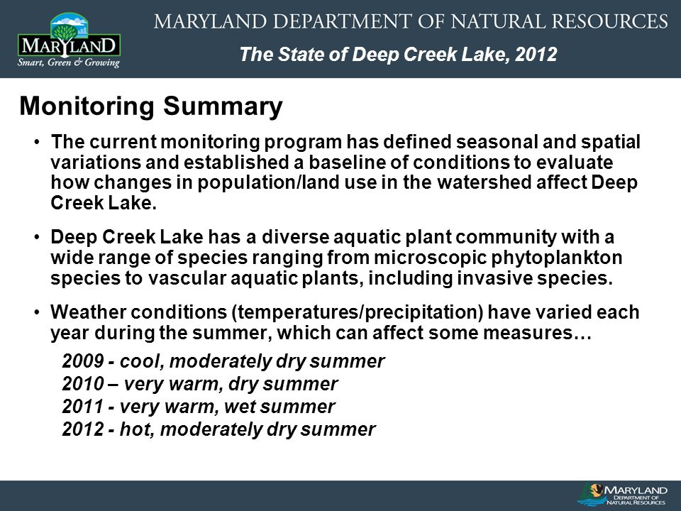 The State of Deep Creek Lake, 2012 Going forward… Continue transect surveys at 6 locations in the lake (3 times per year) Monitor / assess Eurasian water milfoil –Complete statistical analyses –Conduct 2 nd targeted EWM survey in June 2013 Implement pilot control actions –Monitor results to guide future actions