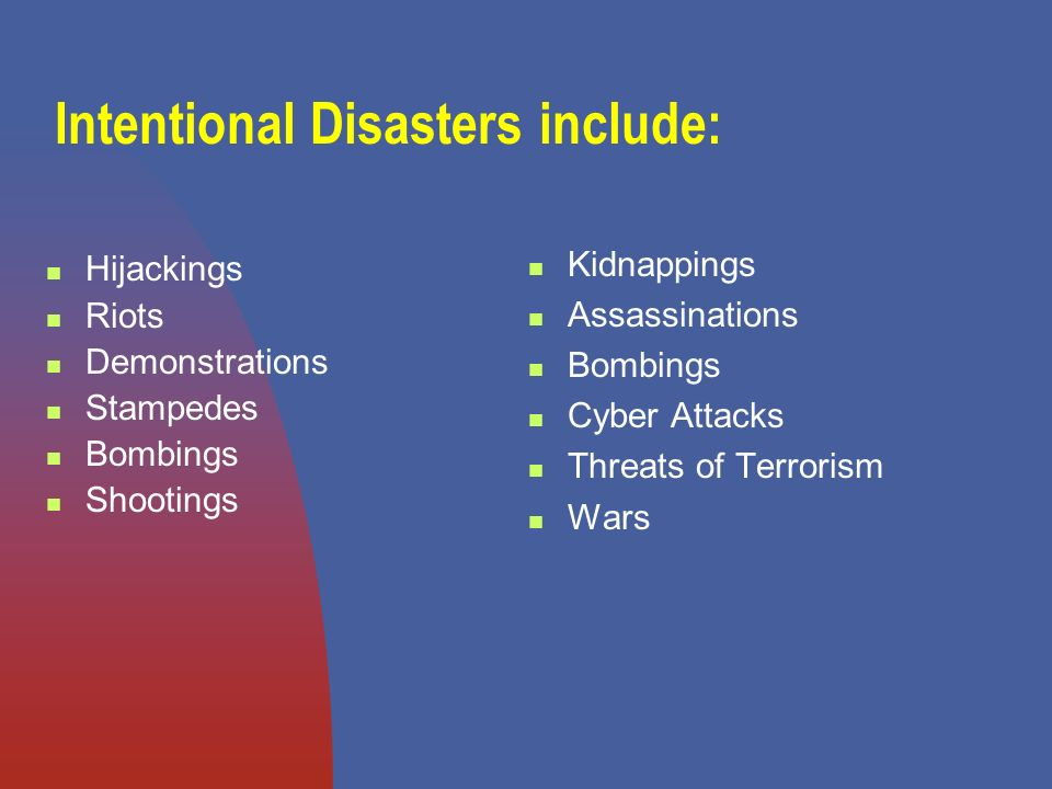 Intentional Disasters include: Hijackings Riots Demonstrations Stampedes Bombings Shootings Kidnappings Assassinations Bombings Cyber Attacks Threats of Terrorism Wars