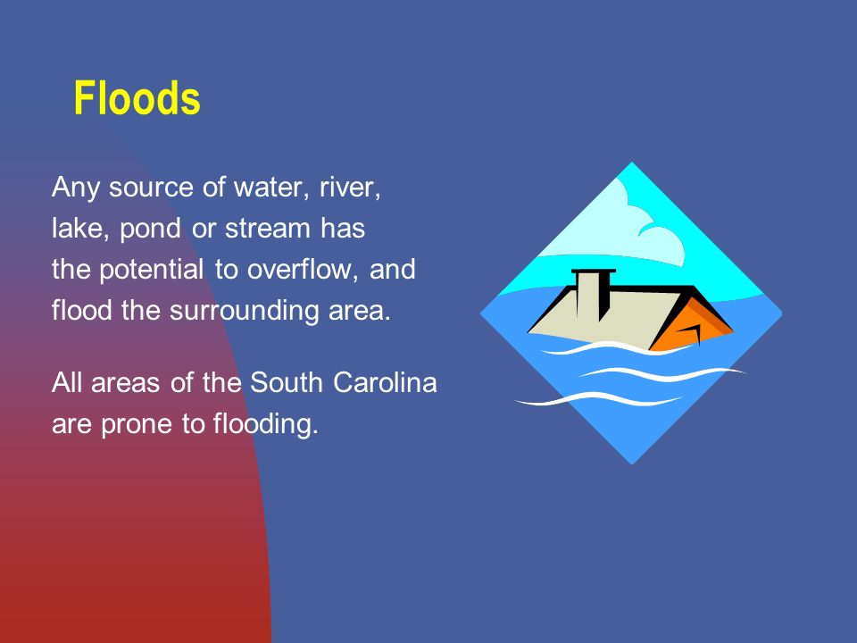Floods Any source of water, river, lake, pond or stream has the potential to overflow, and flood the surrounding area.