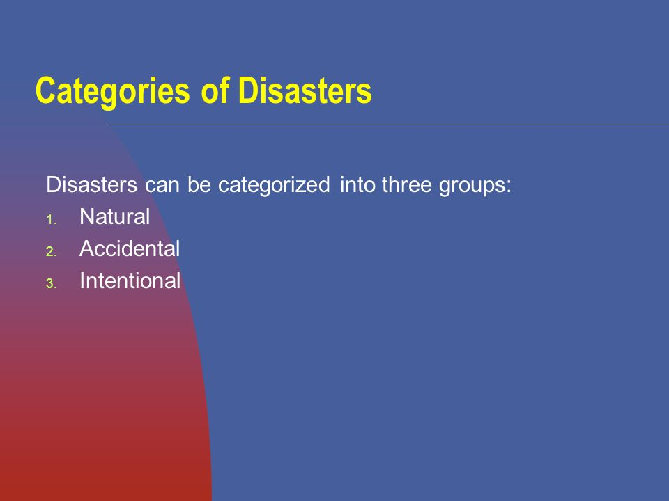 Disasters can be natural, examples include: Hurricanes Tornadoes Floods Droughts Extreme Heat Fires Blizzards Earthquakes Volcanoes Tsunamis Ice Storms Disease Epidemics
