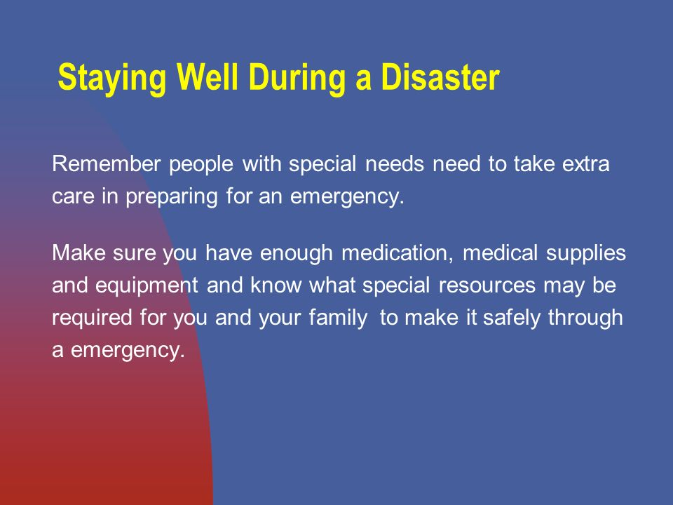 Staying Well During a Disaster Remember people with special needs need to take extra care in preparing for an emergency.