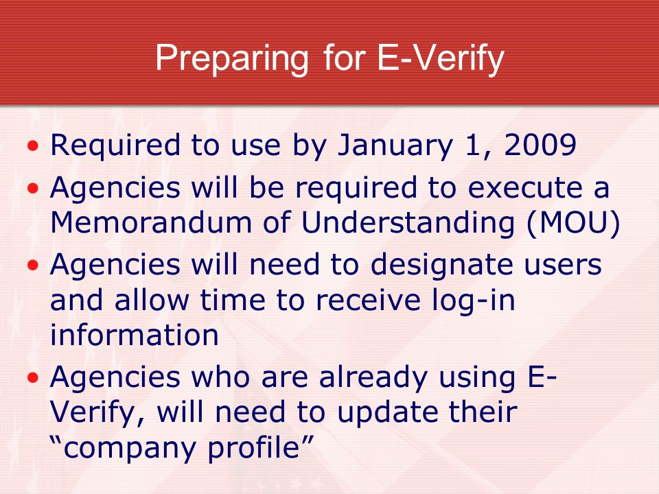 Preparing for E-Verify Required to use by January 1, 2009 Agencies will be required to execute a Memorandum of Understanding (MOU) Agencies will need