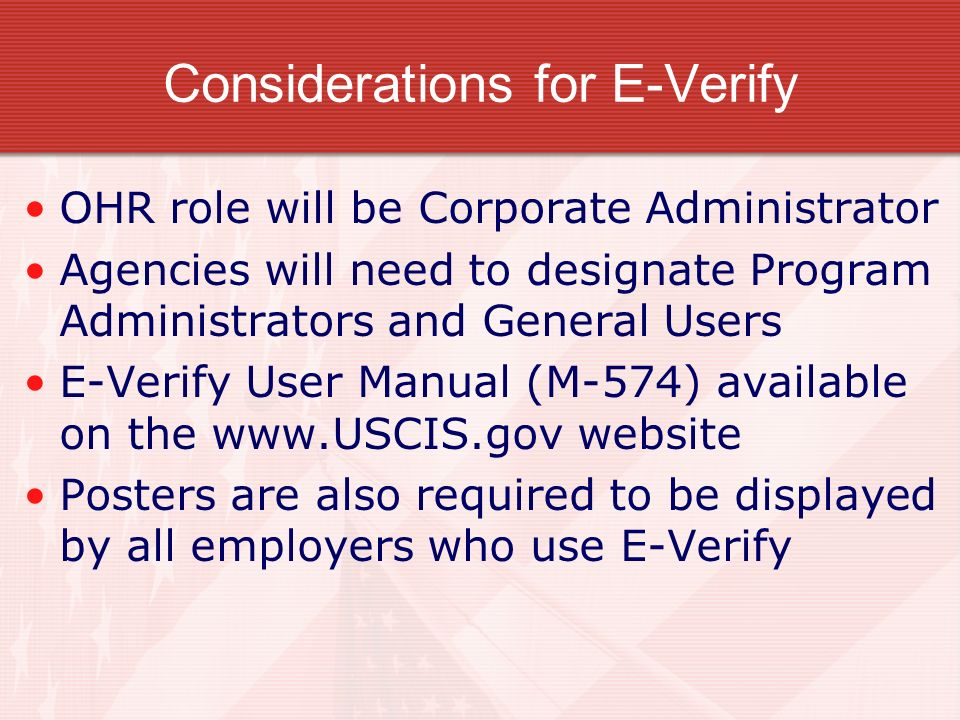 Considerations for E-Verify OHR role will be Corporate Administrator Agencies will need to designate Program Administrators and General Users E-Verify