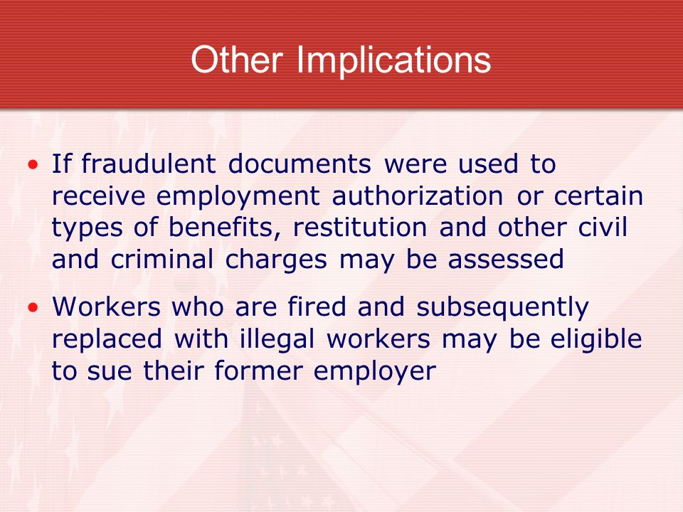 Other Implications If fraudulent documents were used to receive employment authorization or certain types of benefits, restitution and other civil and
