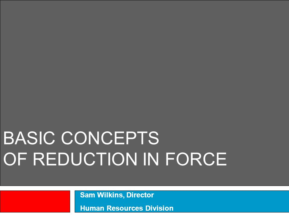 BASIC CONCEPTS OF REDUCTION IN FORCE Sam Wilkins, Director Human Resources Division