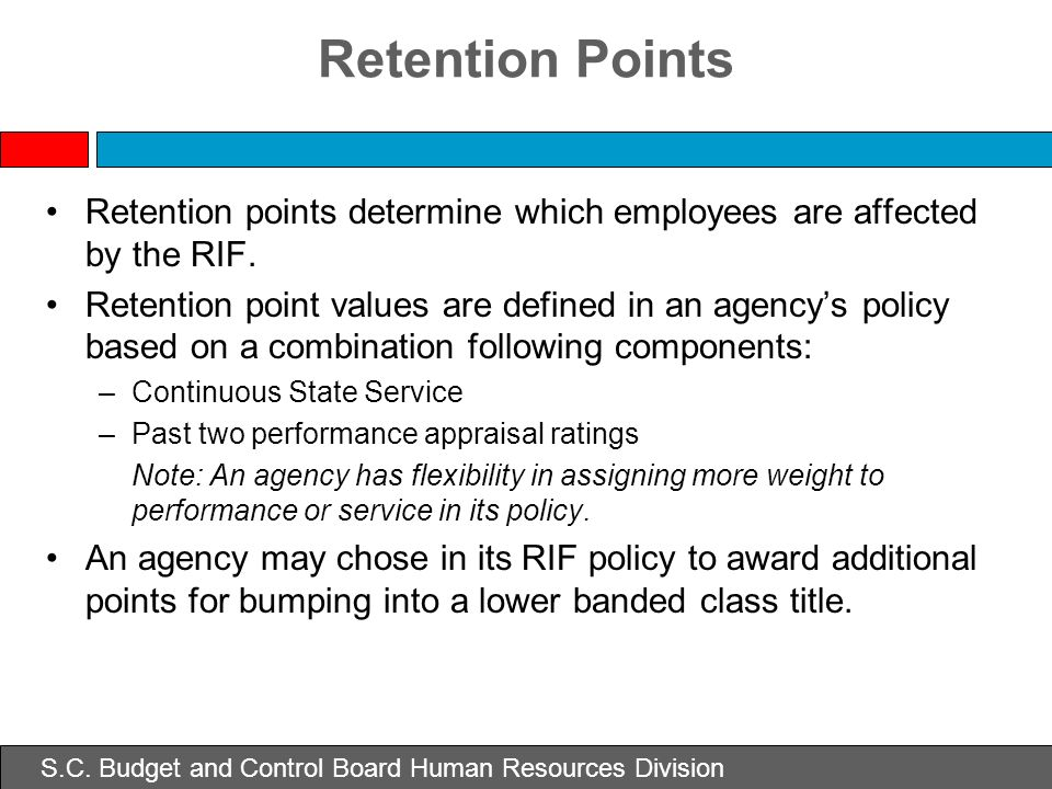 Retention Points Retention points determine which employees are affected by the RIF. Retention point values are defined in an agencys policy based on