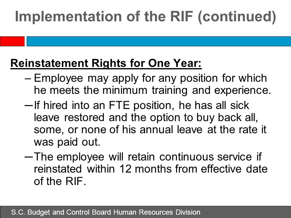 S.C. Budget and Control Board Human Resources Division Implementation of the RIF (continued) Reinstatement Rights for One Year: –Employee may apply fo
