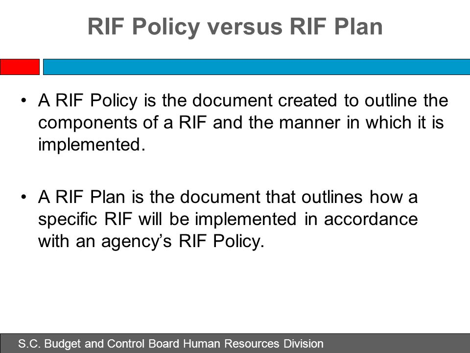 S.C. Budget and Control Board Human Resources Division RIF Policy versus RIF Plan A RIF Policy is the document created to outline the components of a