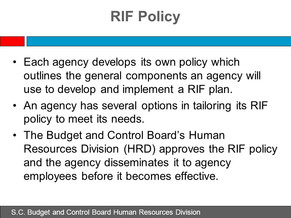 S.C. Budget and Control Board Human Resources Division RIF Policy Each agency develops its own policy which outlines the general components an agency
