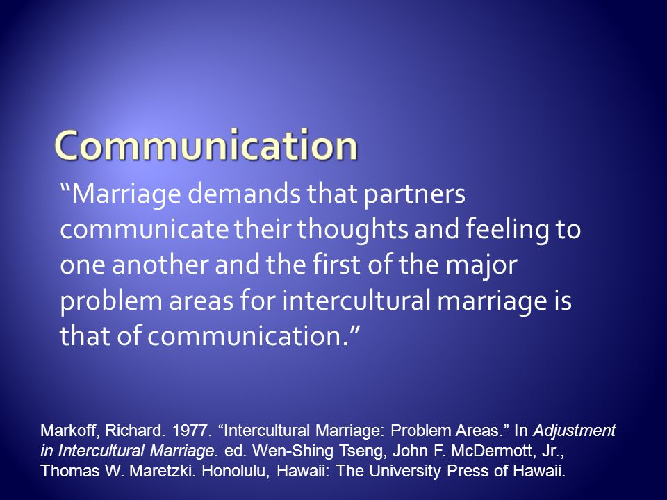 Marriage demands that partners communicate their thoughts and feeling to one another and the first of the major problem areas for intercultural marriage is that of communication.
