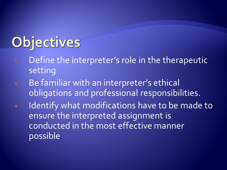 Define the interpreters role in the therapeutic setting Be familiar with an interpreters ethical obligations and professional responsibilities.