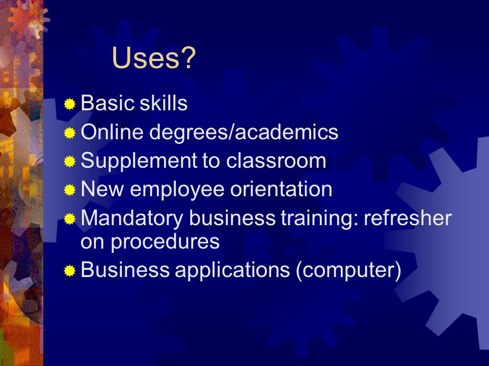 Uses? Basic skills Online degrees/academics Supplement to classroom New employee orientation Mandatory business training: refresher on procedures Busi