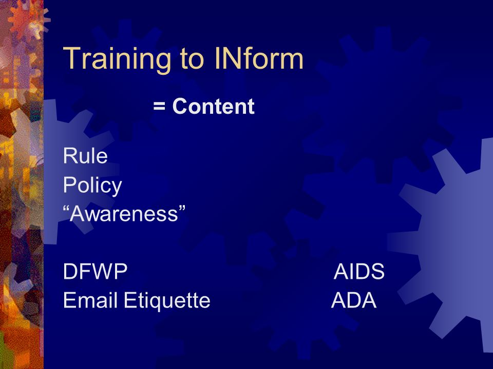 Training to INform Rule Policy Awareness DFWP AIDS Email Etiquette ADA = Content