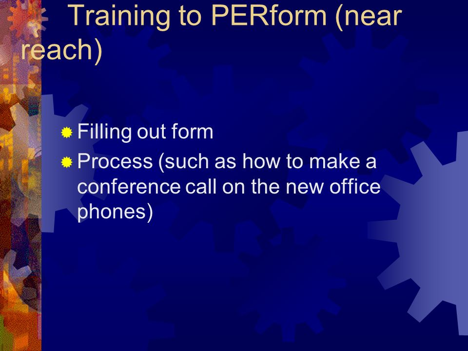 Training to PERform (near reach) Filling out form Process (such as how to make a conference call on the new office phones)